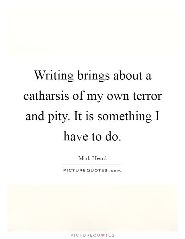 Writing brings about a catharsis of my own terror and pity. It is something I have to do Picture Quote #1