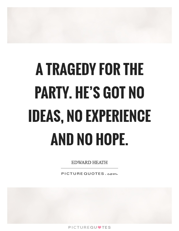 A tragedy for the party. He's got no ideas, no experience and no hope Picture Quote #1