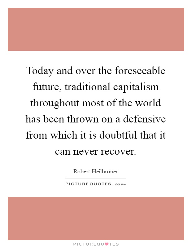Today and over the foreseeable future, traditional capitalism throughout most of the world has been thrown on a defensive from which it is doubtful that it can never recover Picture Quote #1