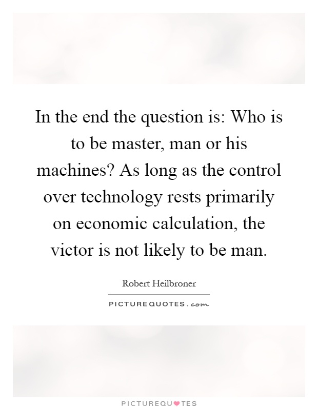 In the end the question is: Who is to be master, man or his machines? As long as the control over technology rests primarily on economic calculation, the victor is not likely to be man Picture Quote #1