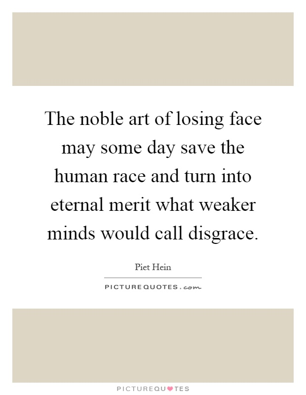 The noble art of losing face may some day save the human race and turn into eternal merit what weaker minds would call disgrace Picture Quote #1