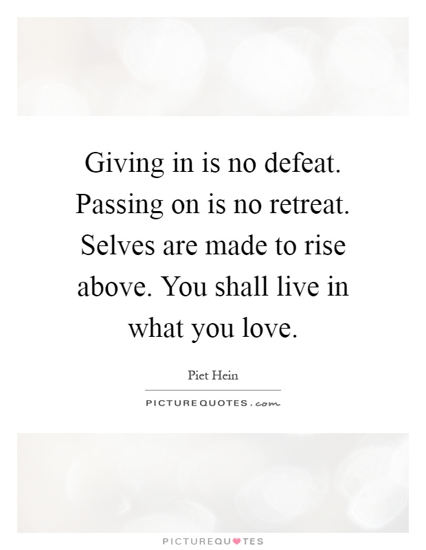 Giving in is no defeat. Passing on is no retreat. Selves are made to rise above. You shall live in what you love Picture Quote #1
