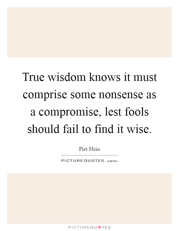 True wisdom knows it must comprise some nonsense as a compromise, lest fools should fail to find it wise Picture Quote #1