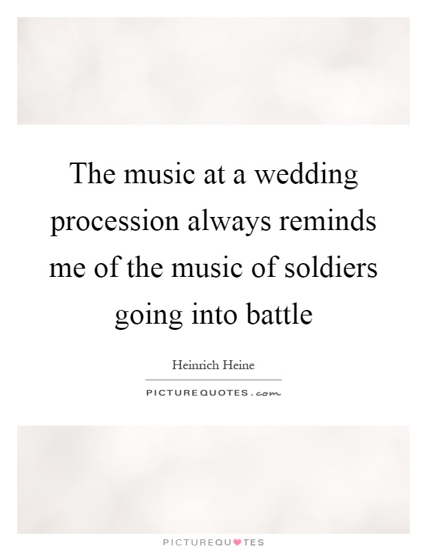The music at a wedding procession always reminds me of the music of soldiers going into battle Picture Quote #1
