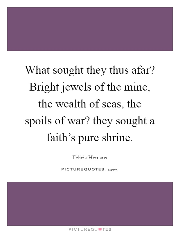 What sought they thus afar? Bright jewels of the mine, the wealth of seas, the spoils of war? they sought a faith's pure shrine Picture Quote #1