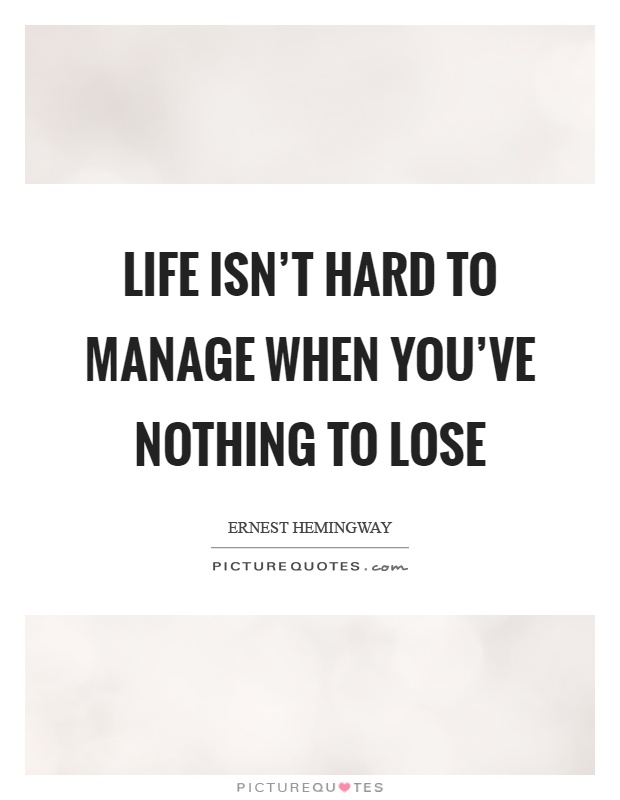 Life isn't hard to manage when you've nothing to lose Picture Quote #1