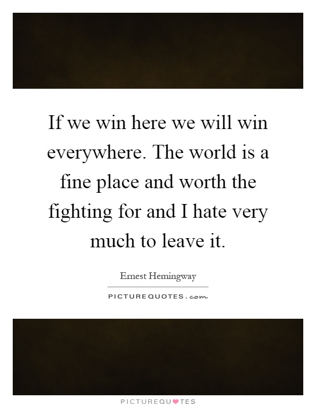 If We Win Here We Will Win Everywhere The World Is A Fine Place Picture Quotes