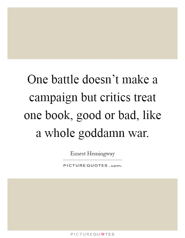 One battle doesn't make a campaign but critics treat one book, good or bad, like a whole goddamn war Picture Quote #1