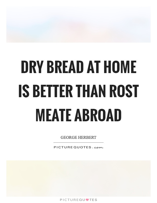 Dry bread at home is better than rost meate abroad Picture Quote #1