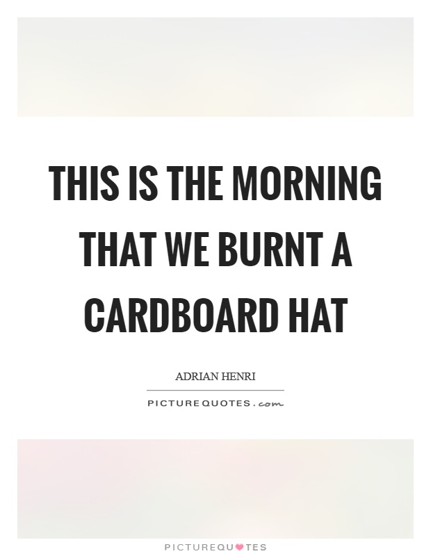 This is the morning that we burnt a cardboard hat Picture Quote #1