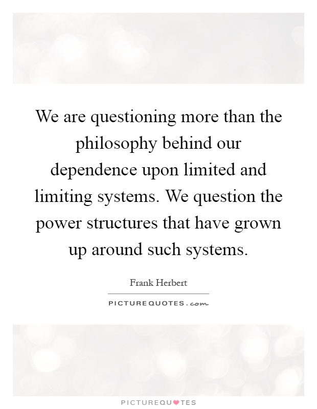 We are questioning more than the philosophy behind our dependence upon limited and limiting systems. We question the power structures that have grown up around such systems Picture Quote #1