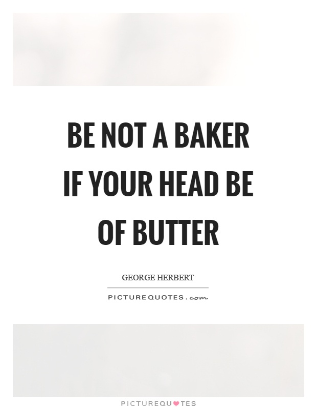 Be not a baker if your head be of butter Picture Quote #1