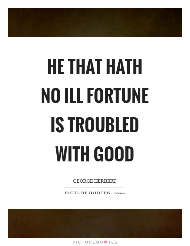 He that hath no ill fortune is troubled with good Picture Quote #1