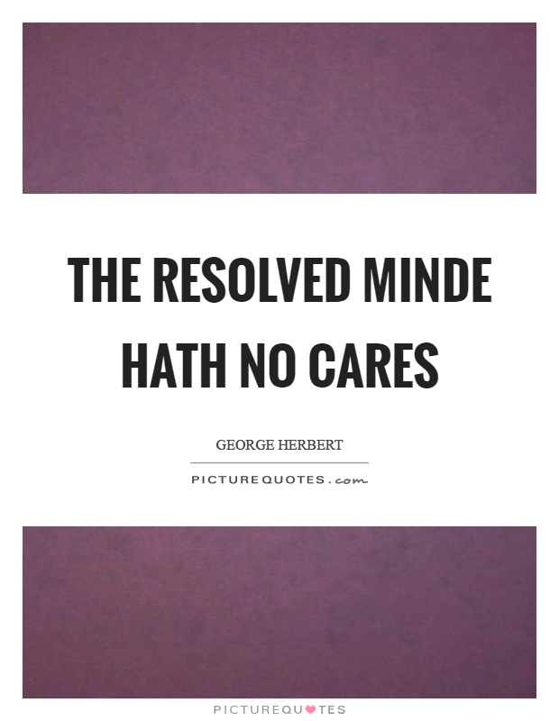 The resolved minde hath no cares Picture Quote #1