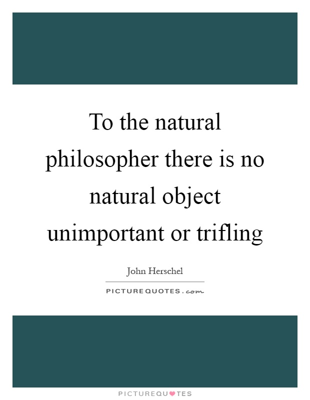 To the natural philosopher there is no natural object unimportant or trifling Picture Quote #1