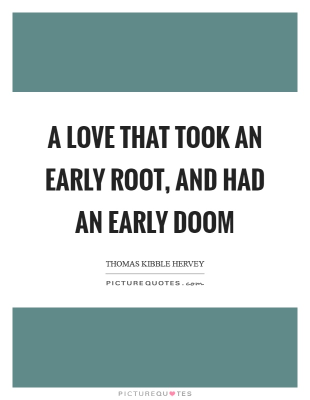A love that took an early root, and had an early doom Picture Quote #1