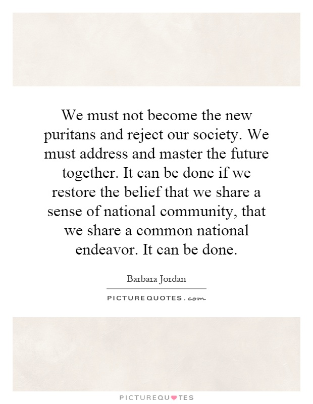 We must not become the new puritans and reject our society. We must address and master the future together. It can be done if we restore the belief that we share a sense of national community, that we share a common national endeavor. It can be done Picture Quote #1