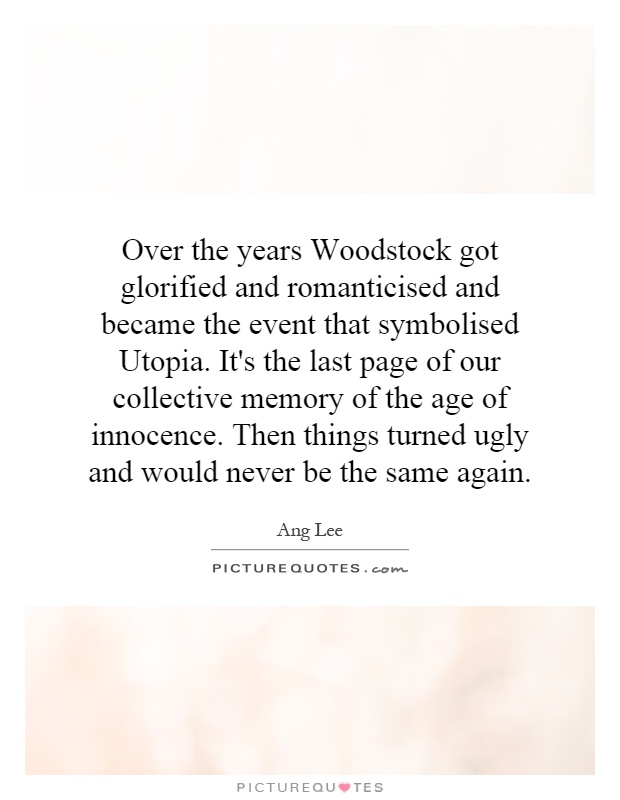 Over the years Woodstock got glorified and romanticised and became the event that symbolised Utopia. It's the last page of our collective memory of the age of innocence. Then things turned ugly and would never be the same again Picture Quote #1