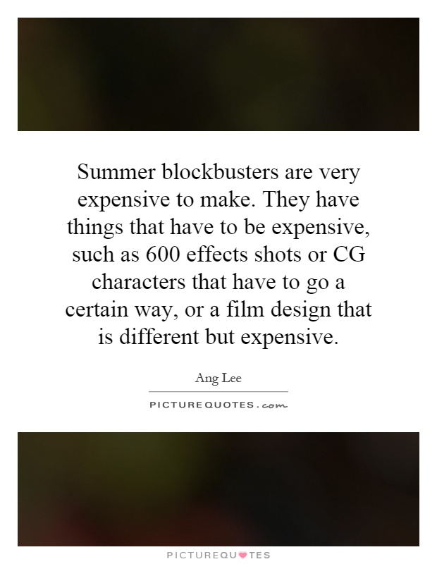 Summer blockbusters are very expensive to make. They have things that have to be expensive, such as 600 effects shots or CG characters that have to go a certain way, or a film design that is different but expensive Picture Quote #1