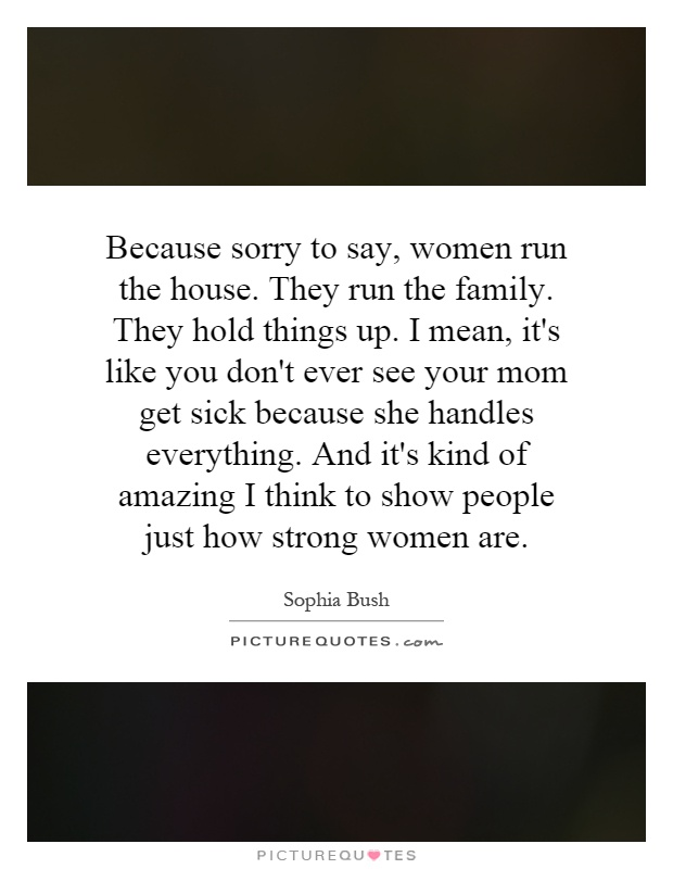 Because sorry to say, women run the house. They run the family. They hold things up. I mean, it's like you don't ever see your mom get sick because she handles everything. And it's kind of amazing I think to show people just how strong women are Picture Quote #1