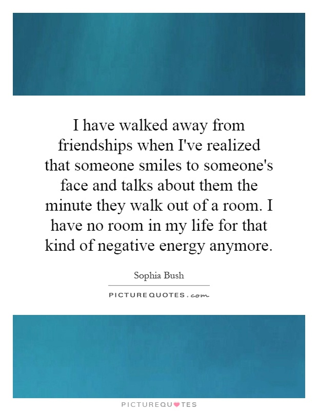 I have walked away from friendships when I've realized that someone smiles to someone's face and talks about them the minute they walk out of a room. I have no room in my life for that kind of negative energy anymore Picture Quote #1