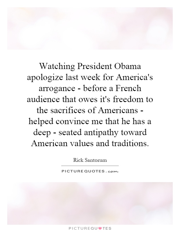 Watching President Obama apologize last week for America's arrogance - before a French audience that owes it's freedom to the sacrifices of Americans - helped convince me that he has a deep - seated antipathy toward American values and traditions Picture Quote #1