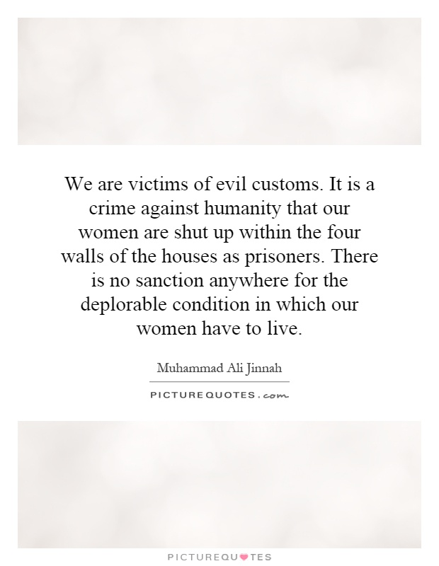 We are victims of evil customs. It is a crime against humanity that our women are shut up within the four walls of the houses as prisoners. There is no sanction anywhere for the deplorable condition in which our women have to live Picture Quote #1