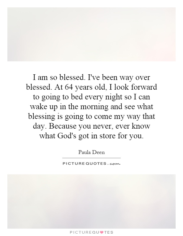 I am so blessed. I've been way over blessed. At 64 years old, I look forward to going to bed every night so I can wake up in the morning and see what blessing is going to come my way that day. Because you never, ever know what God's got in store for you Picture Quote #1