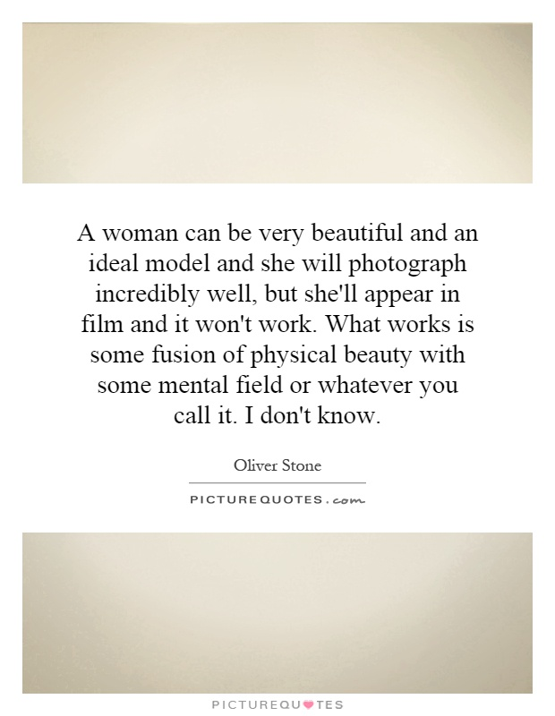 A woman can be very beautiful and an ideal model and she will photograph incredibly well, but she'll appear in film and it won't work. What works is some fusion of physical beauty with some mental field or whatever you call it. I don't know Picture Quote #1