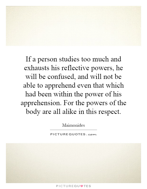 If a person studies too much and exhausts his reflective powers, he will be confused, and will not be able to apprehend even that which had been within the power of his apprehension. For the powers of the body are all alike in this respect Picture Quote #1