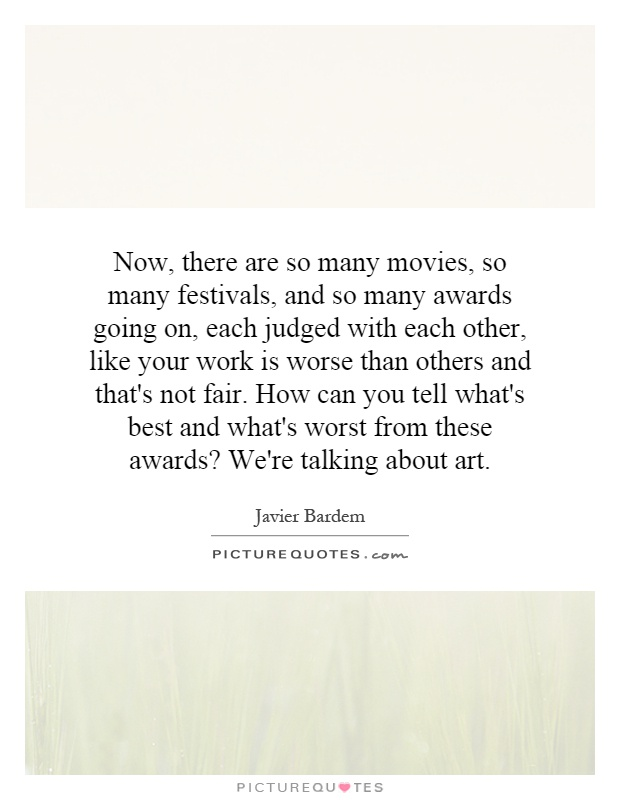 Now, there are so many movies, so many festivals, and so many awards going on, each judged with each other, like your work is worse than others and that's not fair. How can you tell what's best and what's worst from these awards? We're talking about art Picture Quote #1