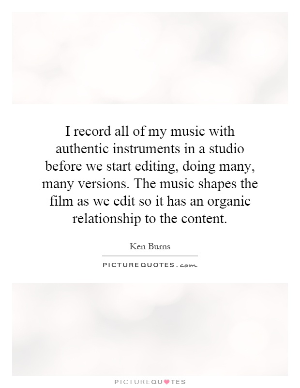 I record all of my music with authentic instruments in a studio before we start editing, doing many, many versions. The music shapes the film as we edit so it has an organic relationship to the content Picture Quote #1
