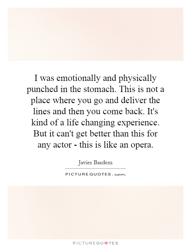 I was emotionally and physically punched in the stomach. This is not a place where you go and deliver the lines and then you come back. It's kind of a life changing experience. But it can't get better than this for any actor - this is like an opera Picture Quote #1