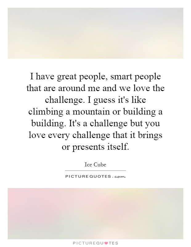 I have great people, smart people that are around me and we love the challenge. I guess it's like climbing a mountain or building a building. It's a challenge but you love every challenge that it brings or presents itself Picture Quote #1