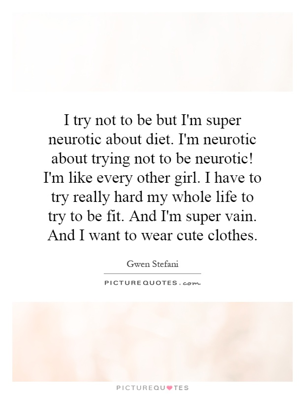 I try not to be but I'm super neurotic about diet. I'm neurotic about trying not to be neurotic! I'm like every other girl. I have to try really hard my whole life to try to be fit. And I'm super vain. And I want to wear cute clothes Picture Quote #1