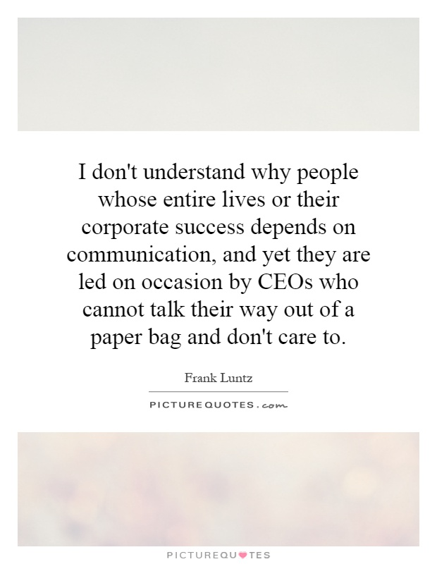 I don't understand why people whose entire lives or their corporate success depends on communication, and yet they are led on occasion by CEOs who cannot talk their way out of a paper bag and don't care to Picture Quote #1