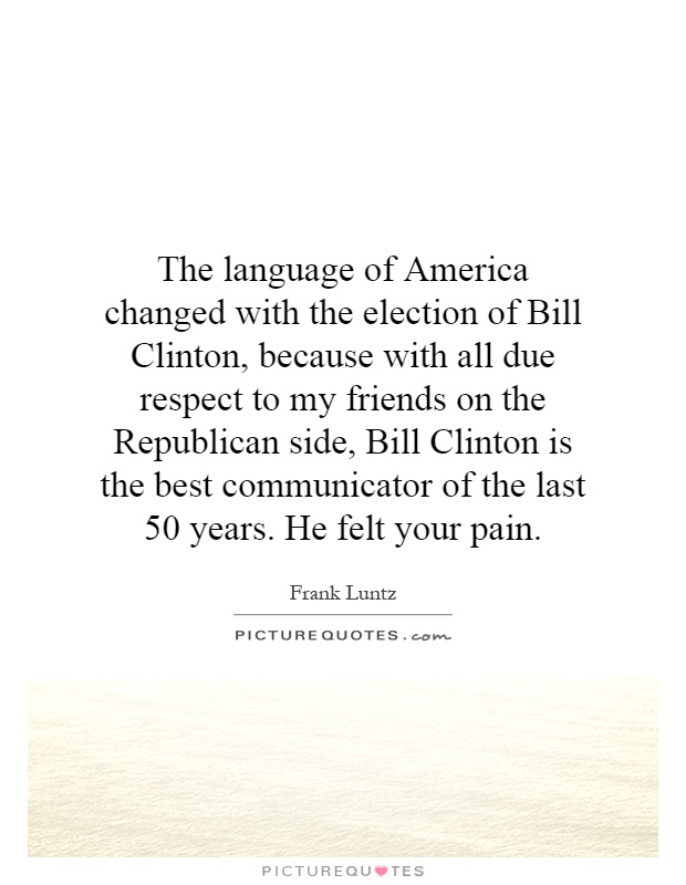 The language of America changed with the election of Bill Clinton, because with all due respect to my friends on the Republican side, Bill Clinton is the best communicator of the last 50 years. He felt your pain Picture Quote #1