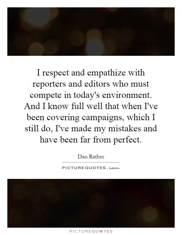 I respect and empathize with reporters and editors who must compete in today's environment. And I know full well that when I've been covering campaigns, which I still do, I've made my mistakes and have been far from perfect Picture Quote #1