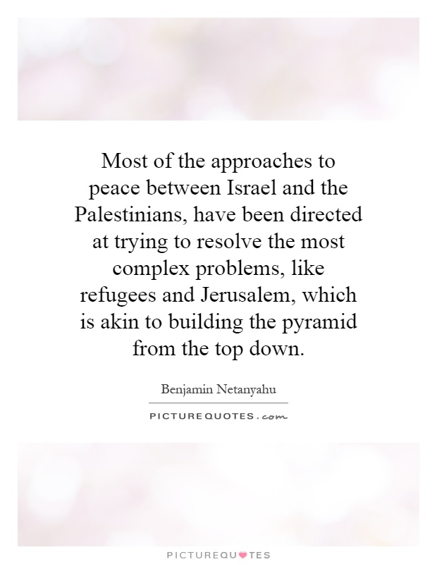 Most of the approaches to peace between Israel and the Palestinians, have been directed at trying to resolve the most complex problems, like refugees and Jerusalem, which is akin to building the pyramid from the top down Picture Quote #1
