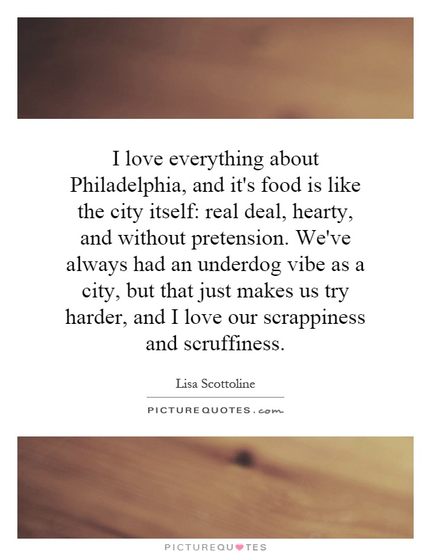 I love everything about Philadelphia, and it's food is like the city itself: real deal, hearty, and without pretension. We've always had an underdog vibe as a city, but that just makes us try harder, and I love our scrappiness and scruffiness Picture Quote #1
