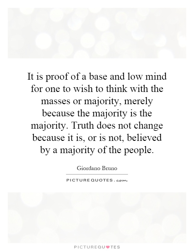 It is proof of a base and low mind for one to wish to think with the masses or majority, merely because the majority is the majority. Truth does not change because it is, or is not, believed by a majority of the people Picture Quote #1