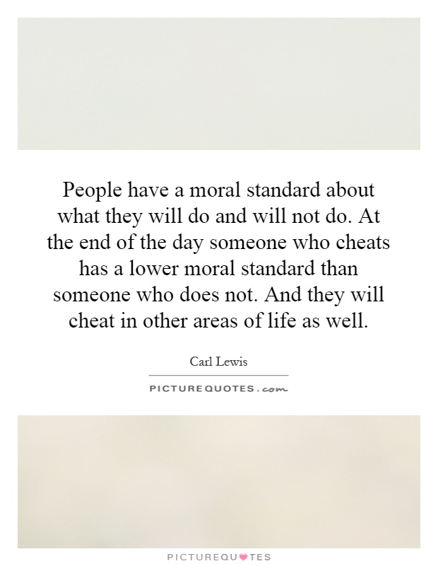 People have a moral standard about what they will do and will not do. At the end of the day someone who cheats has a lower moral standard than someone who does not. And they will cheat in other areas of life as well Picture Quote #1