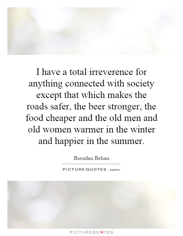 I have a total irreverence for anything connected with society except that which makes the roads safer, the beer stronger, the food cheaper and the old men and old women warmer in the winter and happier in the summer Picture Quote #1