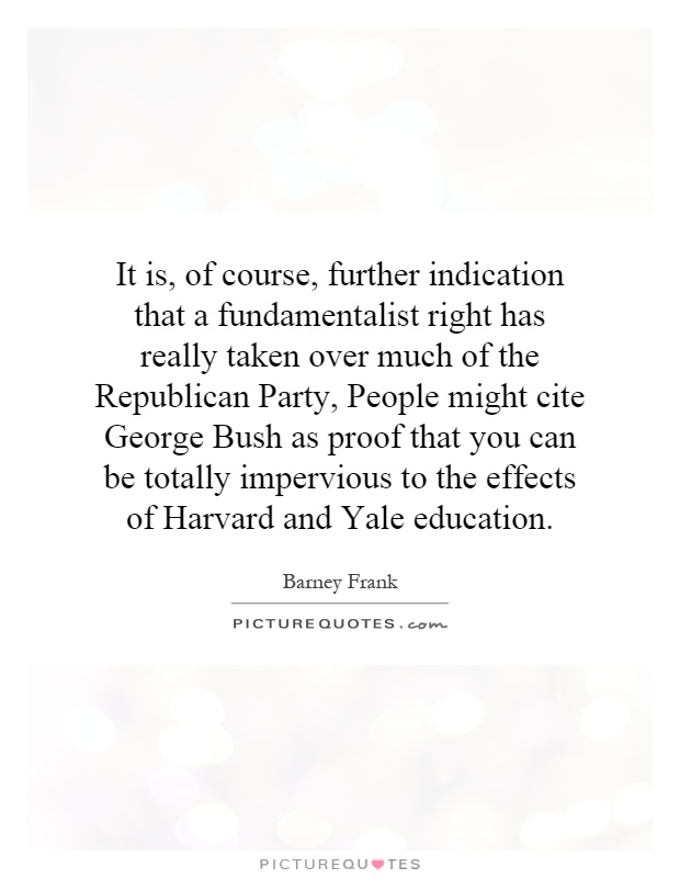 It is, of course, further indication that a fundamentalist right has really taken over much of the Republican Party, People might cite George Bush as proof that you can be totally impervious to the effects of Harvard and Yale education Picture Quote #1