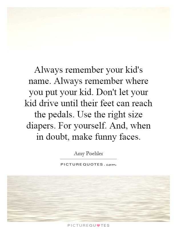 Always remember your kid's name. Always remember where you put your kid. Don't let your kid drive until their feet can reach the pedals. Use the right size diapers. For yourself. And, when in doubt, make funny faces Picture Quote #1