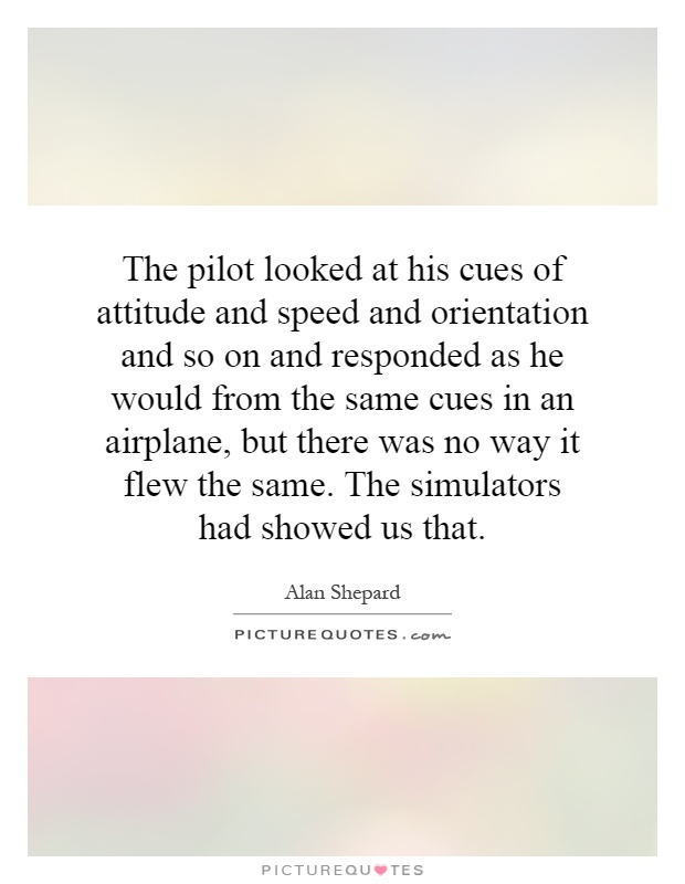 The pilot looked at his cues of attitude and speed and orientation and so on and responded as he would from the same cues in an airplane, but there was no way it flew the same. The simulators had showed us that Picture Quote #1