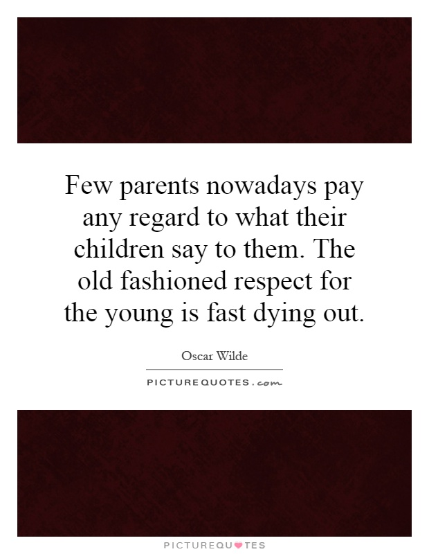 Few parents nowadays pay any regard to what their children say to them. The old fashioned respect for the young is fast dying out Picture Quote #1