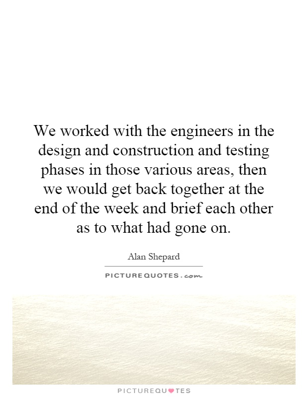 We worked with the engineers in the design and construction and testing phases in those various areas, then we would get back together at the end of the week and brief each other as to what had gone on Picture Quote #1