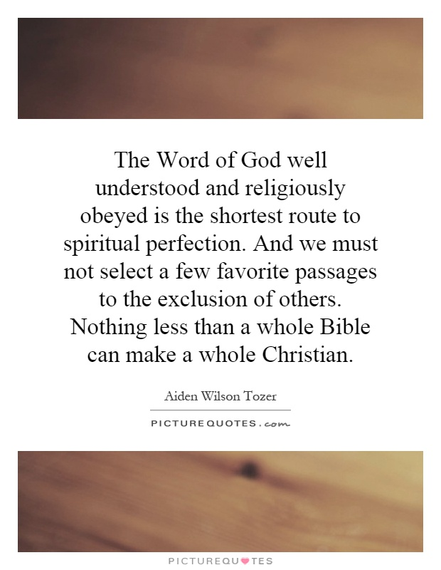 The Word of God well understood and religiously obeyed is the shortest route to spiritual perfection. And we must not select a few favorite passages to the exclusion of others. Nothing less than a whole Bible can make a whole Christian Picture Quote #1