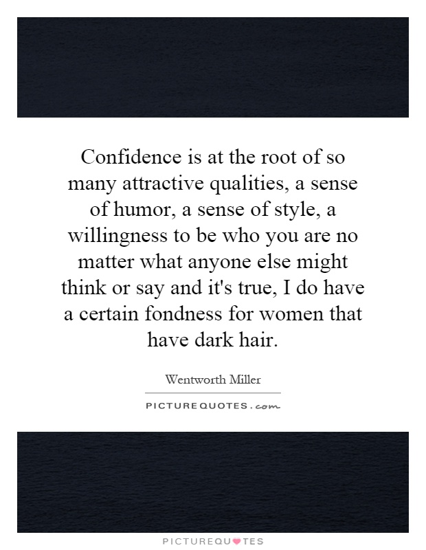Confidence is at the root of so many attractive qualities, a sense of humor, a sense of style, a willingness to be who you are no matter what anyone else might think or say and it's true, I do have a certain fondness for women that have dark hair Picture Quote #1